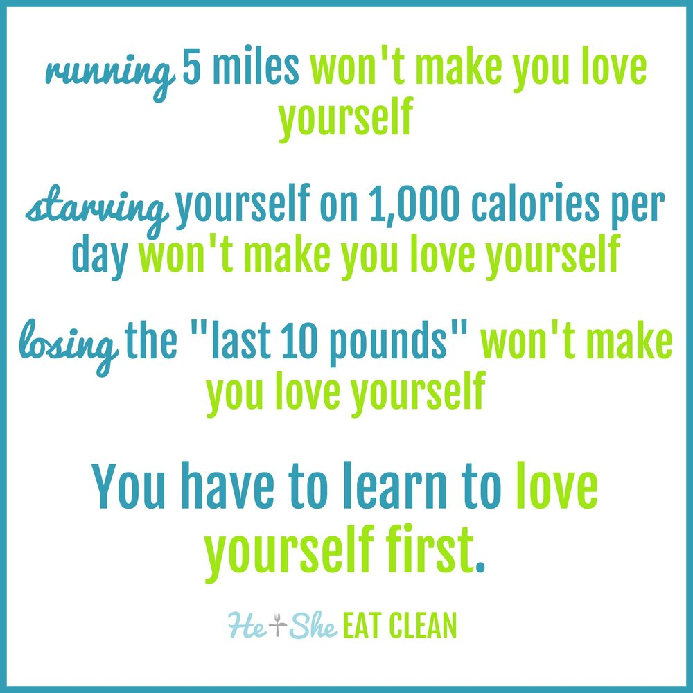 "running 5 miles won't make you love yourself. starving yourself on 1,000 calories won't make you love yourself. losing the ""last 10 pounds"" won't make you love yourself. you have to learn to love yourself first."