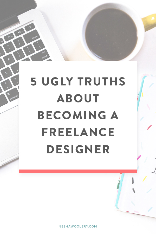 5 ugly truths about becoming a freelance designer by Nesha Woolery. Want to quit your day job and become a freelance web, brand or graphic designer? Even though it's an amazing journey, it isn't all easy. You're going to come across things you probably haven't thought of yet. Click through to read 5 ugly truths newbies NEED to be aware of before becoming a freelance designer!