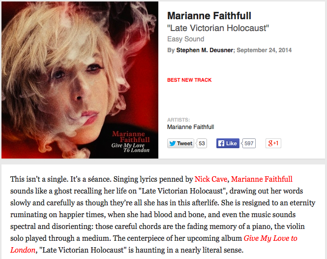 "Late Victorian Holocaust by Marianne Faithfull & Nick Cave grabs a Best New Track nod at Pitchfork    Pre-order your own copy of Give My Love To London Today over at the Easy Sound Web Store.  Out 11/11 in US/Canada.   ""This isn't a single. It's a séance. Singing lyrics penned by Nick Cave, Marianne Faithfull sounds like a ghost recalling her life on ""Late Victorian Holocaust"", drawing out her words slowly and carefully as though they're all she has in this afterlife. She is resigned to an eternity ruminating on happier times, when she had blood and bone, and even the music sounds spectral and disorienting: those careful chords are the fading memory of a piano, the violin solo played through a medium. The centerpiece of her upcoming album Give My Love to London, ""Late Victorian Holocaust"" is haunting in a nearly literal sense."""