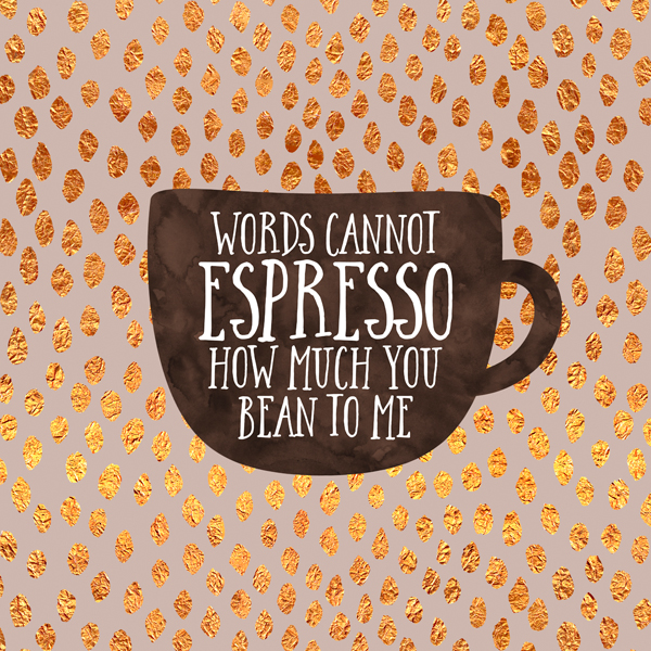 Words cannot espresso how much you bean to me