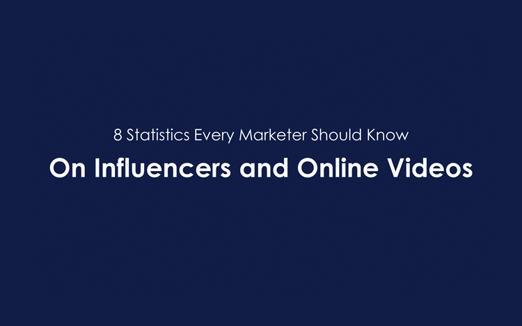 8 Statistics Every Marketer Should Know ON Influencers and Online Videos