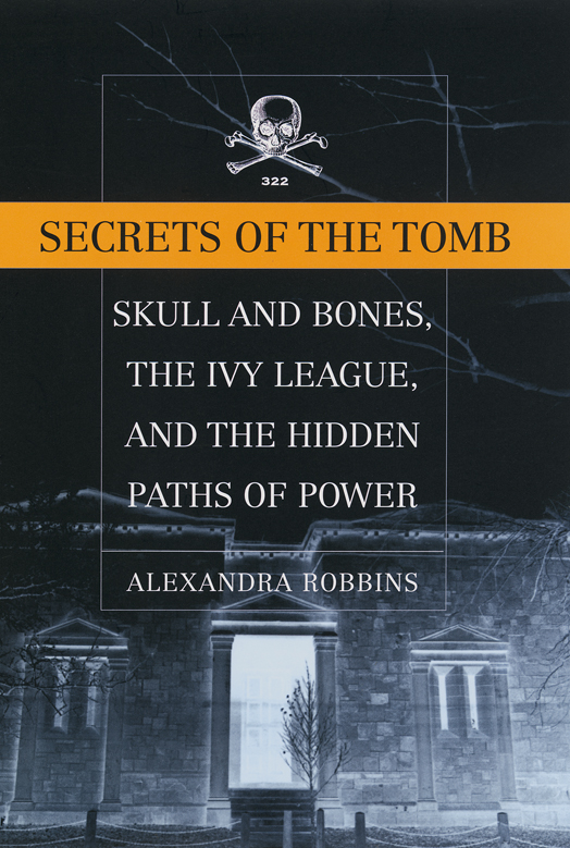 Secrets of  the Tomb, Skull and Bones, the Ivy League, and the Hidden Paths of Power by Alexandra Robbins