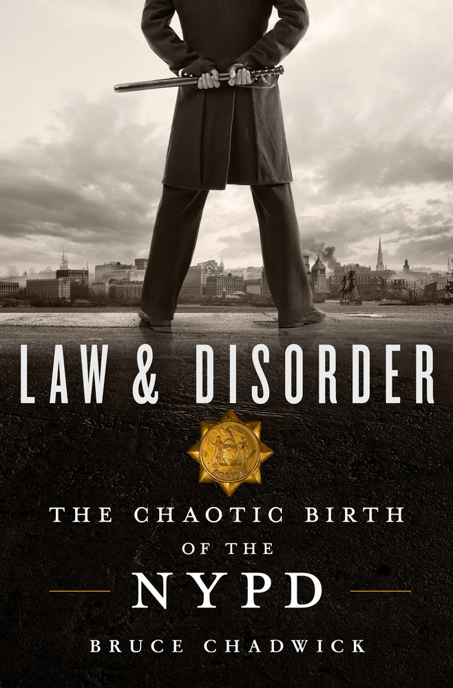 Law & Disorder, The Chaotic Birth of the NYPD by Bruce Chadwick