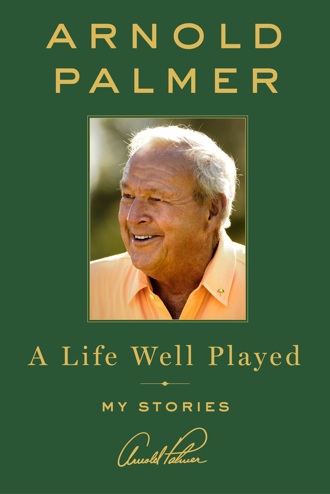 A Life Well Played, My Stories by Arnold Palmer