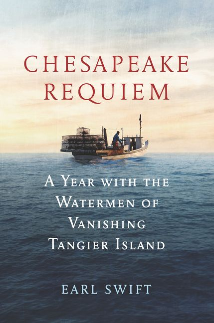 Chesapeake Requiem, A Year with the Watermen of Vanishing Tangier Island by Earl Swift