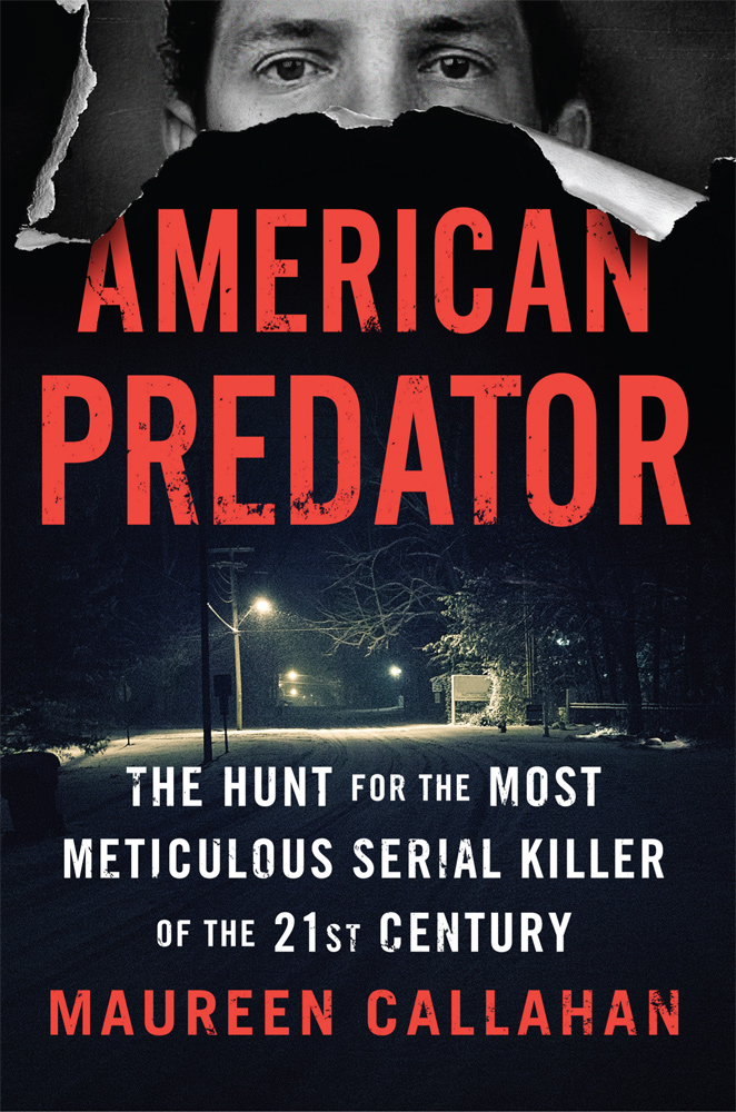 American Predator, The Hunt for the Most Meticulous Serial Killer of the 21st Century by Maureen Callahan