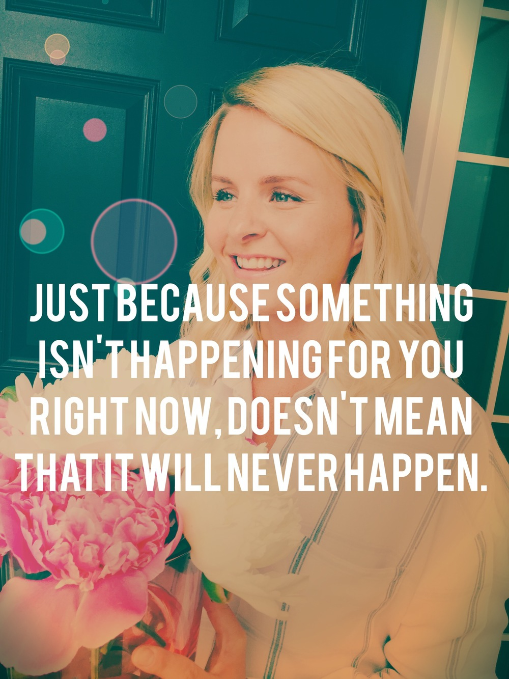 Just because something isn't happening for you right now, doesn't mean that it will never happen.