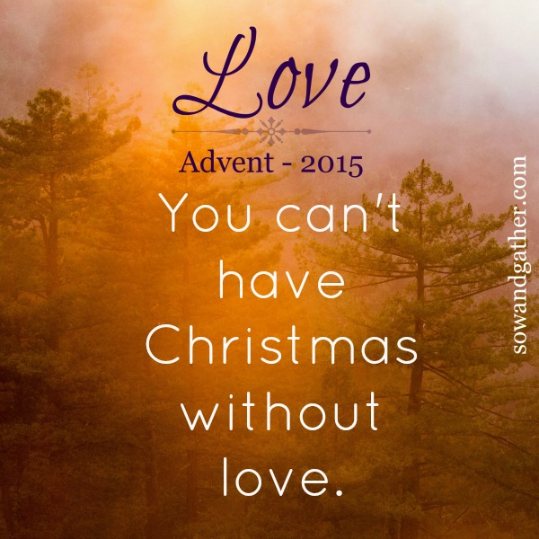 advent-love-you-cant-have-christmas-without-love-sowandgather