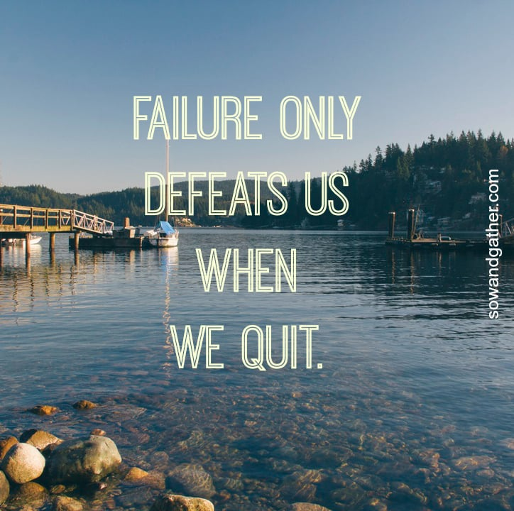 failure-only-defeats-us-when-we-quit-sowandgather.jpg