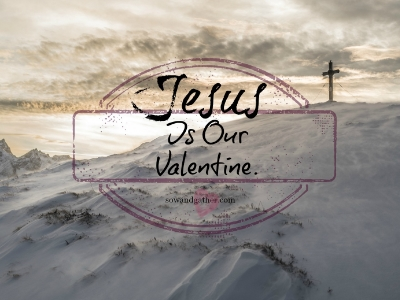 Jesus-Is-Our-Valentine-Sowandgather #love