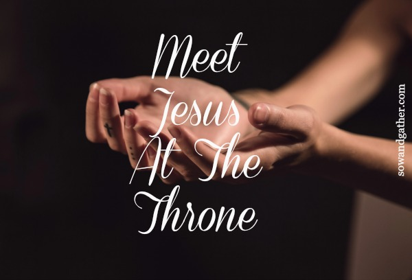 Meet Jesus At The Throne sowandgather.com #sowandgather