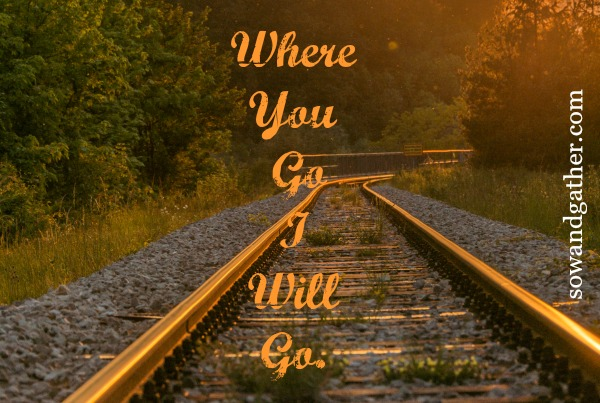 Where You Go I Will Go. Ruth. #transformation #sowandgather sowandgather.com