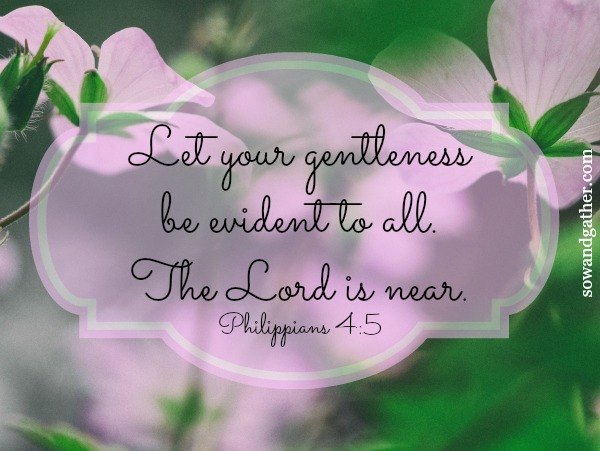 Let your gentleness be evident to all. The Lord is near. Philippians 4:5 #sowandgather