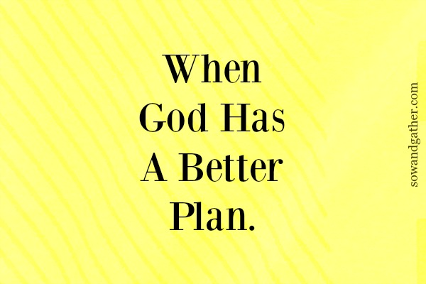 #sowandgather When God Has A Better Plan #faith #parenting