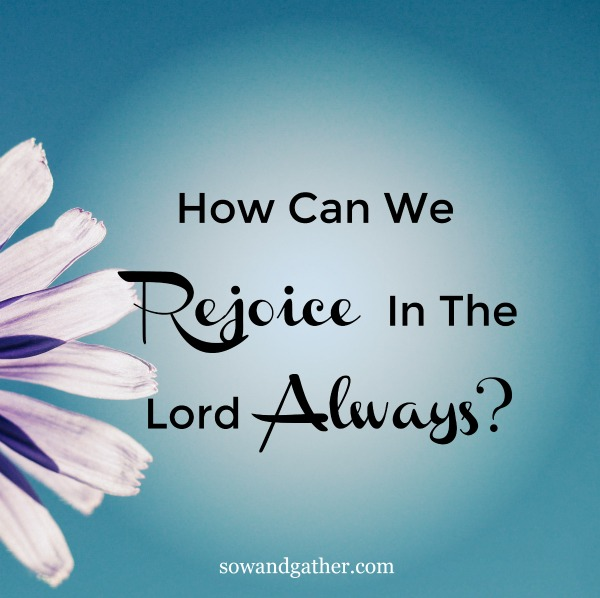 How Can We Rejoice In The Lord Always #sowandgather #joy