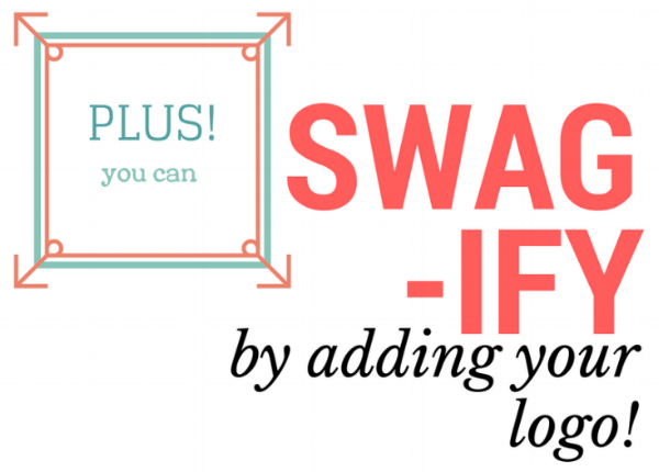 Plus you can swag-ify by adding your logo to anything