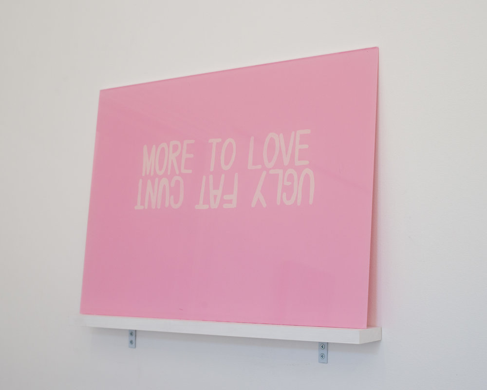 MORE TO LOVE / UGLY FAT CUNT  2018 Acrylic on acrylic sheet. Photo by Ethan Blackburn