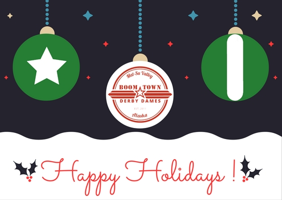 Happy Holidays and a wonderful New Year from your Boom Town Derby Dames! We will resume our practice season in January... and two rematches that will knock your socks off! Stay tuned, sports fans!