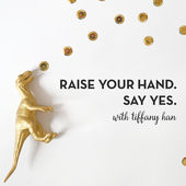 Raise Your Hand. Say Yes. / tiffanyhan.com