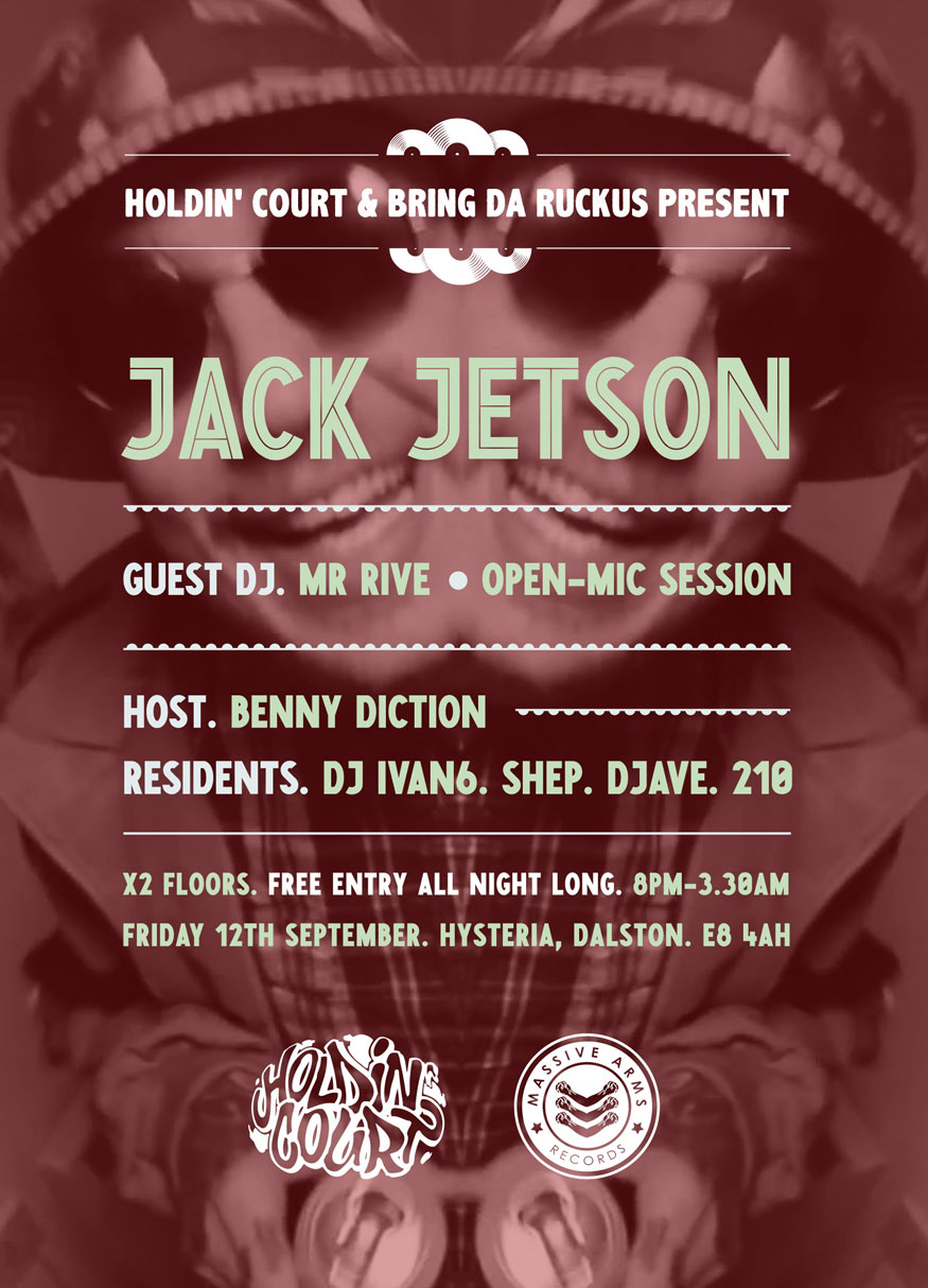 OUR NEXT EVENT!  We've just announced our very next event.  In Just over a months time we're back at Hysteria, Dalston with Jack Jetson of the label Real Life Drama..     This month we're switching things up, collaborating with Bring Da Ruckus and taking over the whole of our regular venue.   OVERGROUND (main bar):  DJave will be spinning classic Hip-Hop party rocker vibes overground in the main bar area. Expect all those classic 90's golden era throw-back jams to get down to.   UNDERGROUND (basement):  Hailing from Nottingham, currently residing in Leeds City we have rapper Jack Jetson (Real Life Drama Records). Jack released his 'High Five' e.p in 2012 as a free download and since then has worked with Leaf Dog on the album 'Adventures of Johnny Strange' which dropped back in May 2014 and since August has been available on vinyl.   Mr. Rive plays an eclectic mix of jazz, funk, soul, hip hop, neo-soul and nu-jazz. He demonstrates a deep understanding of music and rhythm due to his Cape Verdian routes. His notable ability saw him play regularly alongside Jazzie B (Soul II Soul) and hold down his own show on Invader FM.   Updates & More Info:  @HOLDINCOURTHQ   @MASSIVEARMS