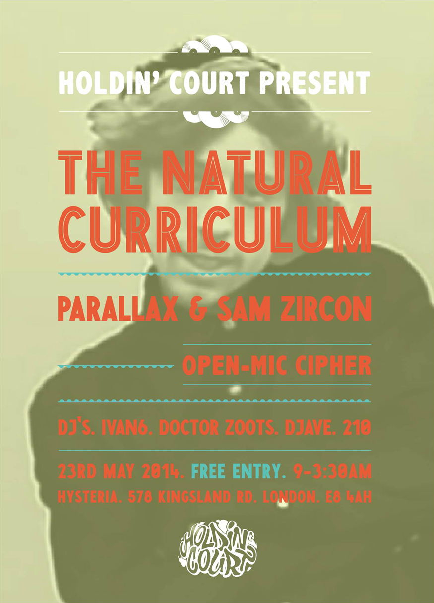 HOLDIN' COURT: THE NATURAL CURRICULUM LIVE IN LONDON   Friday 23rd, Free entry at Hysteria, Dalston.     Every once in a while, something special happens. A new direction is formed by person(s) thinking outside the box. Their approach, their sound, their ethos.   The Natural Curriculum are Aver, Billy Sykes, Dan Chalk, Paul Omas and beatboxer Jam.   Unique, distinctive and consistent are all words which can be used to describe the quality of their work to date. Still their back catalogue remains slept on - We're hoping to help change that.   The crews most recent release was One For Being Me, rapper Dan Chalk's solo album. It's brilliantly honest and open. The production, pace and arrangement is excellent. Recently receiving heavy rotation on BBC 6music (thanks to Lauren Laverne), you won't have heard anything quite like this in UK Hip-Hop. Go find it for yourself if you haven't already. We think It's sublime, we're sure you'll agree.   Joining members of TNC is someone else who has continued to deliver his own unique blend of distinctive, consistent production. Producer Sam Zircon has, in the past, collaborated with Cappo, Mnsr Frites (Granville Sessions), Stinkin' Slumrok and most recently Parallax, who will be joining him on the night. His head nodding beats demonstrate an ability to create new classics (if he hasn't already). Expect big things from this guy, he's most certainly one to watch!   Parallax is a rapper/producer & engineer located in London. His focus is on bringing golden era Hip-Hop back through both raw beats and lyrical content. As testament, his recent track Hip-Hop Philosophy does just that!      thenaturalcurriculum.com