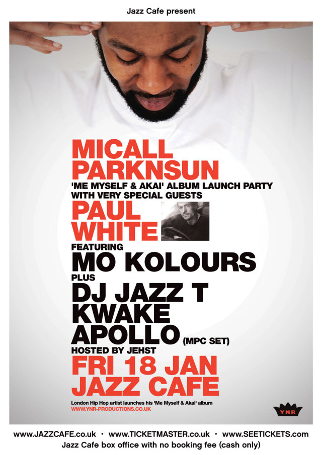 My, Myself & Akai Launch   FINALLY!! After supporting  Pete Rock & CL Smooth  on their recent  Jazz Cafe  residency, it's now time for MC/Producer  Micall Parknsun  to take centre stage for the launch of his highly anticipated, entirely self-produced   'Me Myself & Akai'   album. The title refers to Micall's trusty MPC sampler/drum-machine, so with that theme in mind, who better to get the party started than one of the UK's leading beat-makers -  Paul White . While considered part of the electronic 'beats scene' (alongside the likes of  Flying Lotus ,  Hudson Mohawke  and label-mate  Bullion ), Paul's Hip Hop sensibility has always been at the forefront of his work. No wonder he's stacking up production credits for some of the hottest rappers emerging from the U.S underground today, including  Danny Brown ,  Homeboy Sandman  and Guilty Simpson. Expect a ! whole new take on 'live' Hip Hop with an array of special guests (turntablist  DJ Jazz T , multi-percussionist  Mo Kolours , drummer extraordinaire  Kwake , MPC-wizard  Apollo  and more!) adding their own individual flavours to the mix for this truly one-off event. Hosted by  Jehst .   Support the most anticipated YNR album since  Dragon of an ordinary family  grab your ticket   HERE.