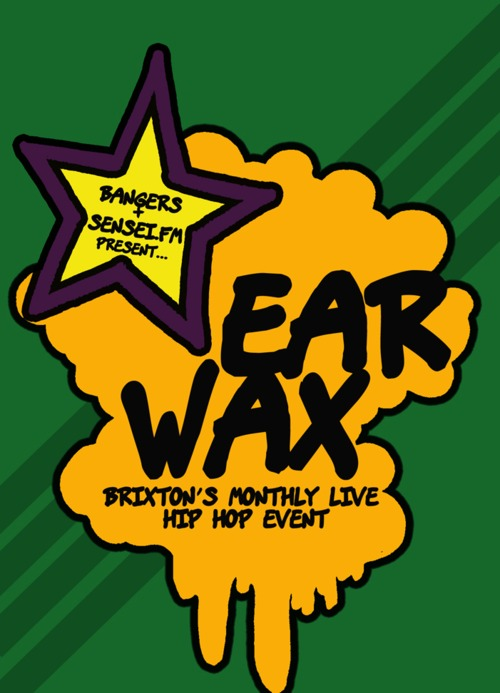 Ear Wax                                                                       Back for 2011, we caught this over on the  Sensei.fm    mainpage:      The good people of Bangers & Sensei.FM have come together to bring you a brand new event in the heart of Brixton. We present to you EARWAX!       The next one will be on Thursday 24th of Feb from 8pm til late, @ The Hive, 11 Station Place Brixton SW9 8PA. This is a FREE event!       Earwax is an event to bring back that feeling of Hip Hop comfort….. On the first Thursday if every month come an join us in The Hive Brixton Market, for a very intimate, chilled but hype night of Hip Hop, Funk, Soul, Reggae and similar sounds. 