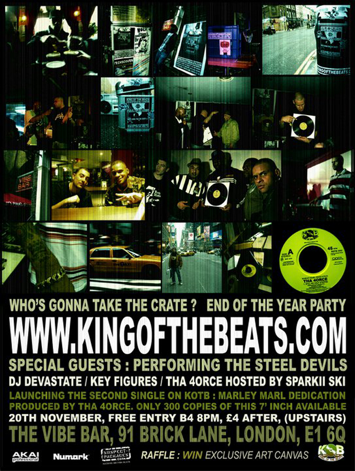 "King of The Beats - Vibe Bar, Brick Lane     Stolen from elsewhere:      The Pre-event challenge      The pre-event challenge has started with final preparations takes shape for the end of year special event for   Saturday 20th November   .  The challenge itself started at West London, when 5 out the six contenders was at Notting Hill Gate area on 13th November. They spent the day searching and diggin for records for the live challenge. Many has taken part before and are back again to for the live challenge plus one new contender. The challenge continues on the week starting 15th November one contender will search and diggin for records in Birmingham City Centre.         The Contenders      The November 2010 contenders for King of the Beats are:      Da 4orce      Based in London, he battled against 3 other contenders to win the 2nd live challenge in February 2010.     Despite he was known as an emcee and producer, he has become a regular face at each London based challenges when he became a co-host at the live events at the Vibe Bar along with  Sparkii Skii   .      Recently he was in New York City involved in a special King of the Beats project and meeting some of legendary names in Hip-Hop music over the part 40 years.      (Watch out for more from this special project in  New York    for King of the beats in 2011)      Not only  Da 4orce    is back against to compete for King of the Beats but he will also be featured on the second King of the Beats released 7 inch record. This will be available to buy on the end of year special. (see below for details)      D'lux Beats      Based in London, he won the 3rd live challenge back in May 2010 to get there he had to battle for the title against 4 other contenders. Recently  D'lux    was featured on the first King of the Beats released 7 inch record when 300 copies were sold on the August 2010 live challenge and more was in demand since.      Deejay XL    aka Deejay Xelcior     A brand  new contender    for King of the Beats, representing the South West of England from  Plymouth   . He plays an important part of hip-hop radio and video via the world wide web on  shadesradio.com   .  A deejay and a producer and also involved with the technology side of music production. He was responsible for promoting & organising the 'FLAVA' the monthly Hip Hop night during the mid 90's - early 2000.  His other work including DJ & Beatmaker for 'The Cohorts' EP ""Told you so"" released in 1999 (A Hip Hop Group from Plymouth). He is currently studying 2nd yr Degree in sound engineering & production. He is also affiliated to the Temple of Hip-Hop. He is now the second contender from outside London to compete in the London based King of the Beats live challenge.         Danny Spice      A London based emcee and producer battled against 3 other contenders in August 2010 to win the 5th live challenge,         Jay King      A London based producer was the winner of the very first London based live challenge together with  Mack One    (aka Benny ill) at September 2009 (that event was part of the UK tour featuring  Mikey D    from Main Source).     This time round Jay is taking part of the challenge alone.     Recently  Jay    along with  Mack One    was featured on the first  King of the Beats released 7 inch record    when 300 copies were sold on the August 2010 live challenge and more was in demand since.      Myke Forte      He was the first contender who is not from London not only to compete but to win a live challenge in the London zone.  Myke representing the Midlands from  Birmingham    battled against 3 other contenders from London to win the 4th Live London Challenge in June 2010.     All contenders now have a few days to produce new sounds from the records they have brought with a limited budget of £20.      The Main Event          The King of the Beats   ,  End of year Special    is on Saturday November 20th at London's  Vibe Bar   ,      Truman Brewery, Brick Lane, E1. we are located upstairs.  Free entry before 8 pm   ,  £4 afterwards   .        A limited edition  King of the Beats 7-inch record    produced by  Tha 4orce   . A track is a special dedication to legendary Hip-Hop producer  Marley Marl   . This exclusive KOTB record available on the night for  £5 each    but but only limited  300 copies available   .     Live in the mix,  DJ Devastate   ,  Key Figures    will be on the wheels of steel, plus special gusts  The Steel Devils   .      The night is hosted by  Sparkii Skii   .