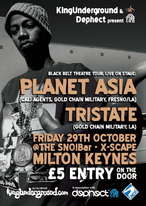 King Underground presents: Planet Asia & Tristate - Sno! bar, Milton Keynes.    King Underground are bringing you their second show of this month next Friday when  Planet Asia  of Cali Agents and  Tristate  (Gold Chain Military) make the trip over from L.A to perform at Sno! bar.   If you don't know these acts, look them up right now! No matter what..Don't sleep.