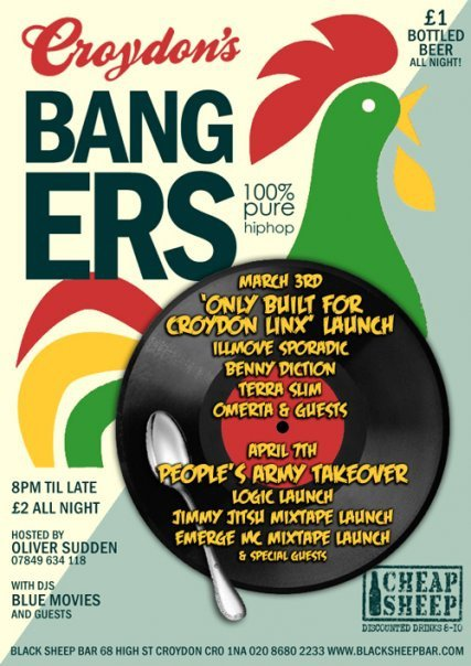 Bangers. Black Sheep Bar, Croydon.    8pm til late. £2 entry all night.  Hosted by Oliver Sudden!  Wednesday April 7th People's Army Takeover.  Logic Launch, Jimmy Jitsu Mixtape Launch. Emerge MC ( Current Holdin' Court Open-Mic Champ.)  Mixtape Launch & Special Guests!!   See You There!! Support Independent Uk Hip-Hop….