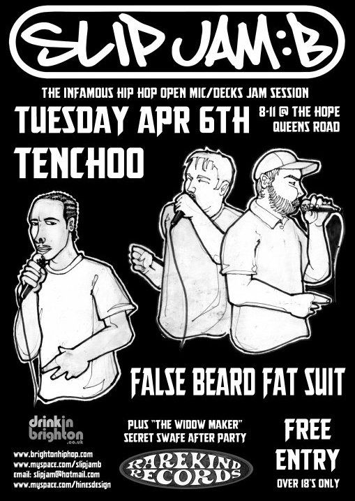 "SLIP JAM: B    Brighton's long-running open mics/open decks hip hop night, featuring freestyle sessions and live PAs from ""False Beard/Fat Suit"" (Mr J and Dan Fresh) and Tenchoo.  There's £1 off pints (Kronenbourg/Fosters/Strongbow) until 9pm so get there early!    Tuesday 6th, Upstairs at THe Hope, Queens Road, Brighton. 8-11.30pm"