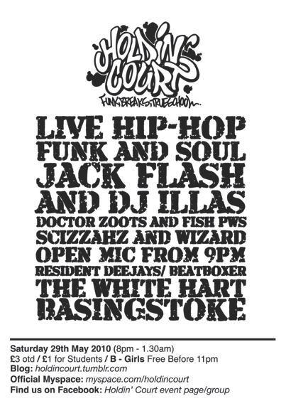NOW ANNOUNCING: CONFIRMED LINE-UP FOR HOLDIN COURT SATURDAY MAY 29TH 2010: JACK FLASH (Current EOW Uk & World Champion!) & DJ ILLAS DOCTOR ZOOTS & FISH (PWS) SCIZZAHZ & WIZARD (The OSB'z) Keep checking The HC Myspace, Facebook and Right Here for more info & details as we get closer to this night!