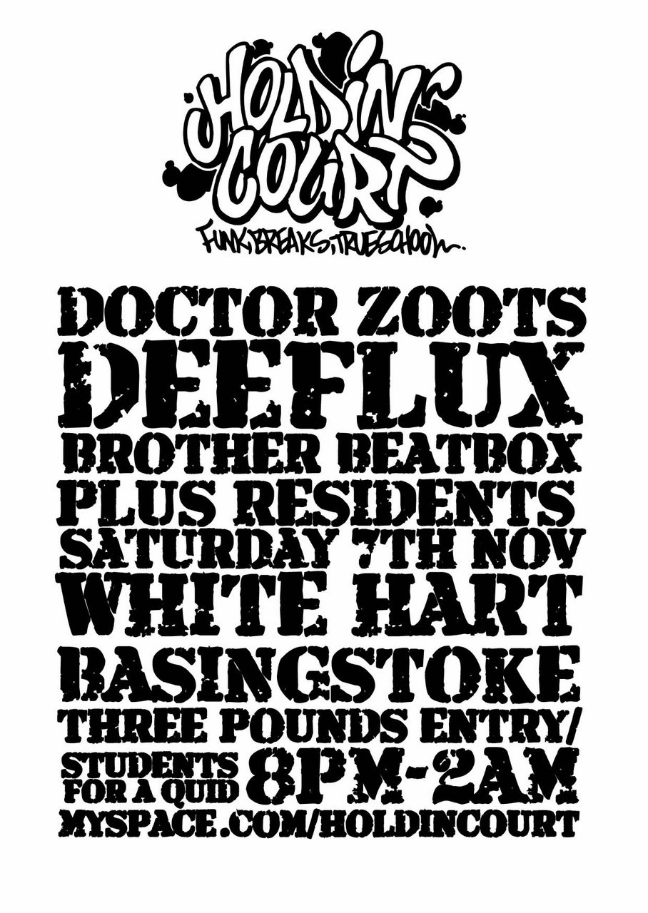 Holdin' Court: Funk, Breaks, Trueschool.    Live Hip-Hop!!   Saturday 7th November  8pm-2am  Doctor Zoots, Deeflux, Brother Beatbox plus resident Dj's  (Above the)The White Hart, Basingstoke   o.t.d:  £3 (Students for £1)   Drinks promotions on the night!!   more info:  http://www.myspace.com/holdincourt    We're expecting the venue to be full to capacity (100ppl approx) so you can buy your ticket in advance on the bar right now!!