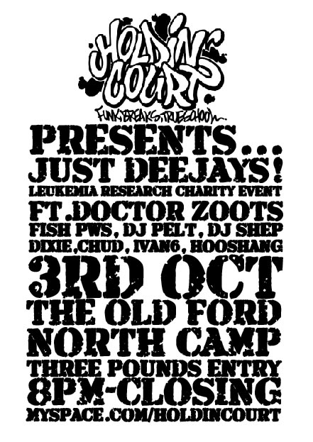 LOOK HERE>> ABOVE EVENT NOW MOVED TO THE SPORTS BAR, ALBERT ST, FLEET. FREE ENTRY FOR INCONVENIENCE WITH SUGGESTED DONATION OF £3! ABOUT 'JUST DJ's!' Next Saturday 3rd October Holdin' Court is pledging to donate ALL proceedings of the night to the charity Leukaemia Research. Should you be in attendance, your normal entrance fee of £3.00 will go straight to the Charity!! Throughout the night, If you kindly wish to donate any more to this extremely worthy cause, collection boxes will be available for further donation on the night. We currently aim to donate around £250.00. This figure can easily be achieved with your help so please give generously and bring as many friends along as possible to help us reach our target!! The night itself will feature 'Just Dj's!'. They are all pledging to play to you for free and in doing so are donating any fee they would have charged us for their time/skills to the Holdin' Court charity donation fund. This Event is being held at The Old Ford. North Camp. Farnborough. Hampshire. Nearest station is North Camp which has good links from Reading and Guildford. By car, Farnborough is situated off the M3 motorway. The venues postcode for your tracking device is: GU12 5QA We hope to see you there! The HC Team! For more information on Holdin' Court including dates & times of future shows, please visit out myspace page at: http://www.myspace.com/holdincourt To join our friendly mailing list, please contact Luke or email holdincourt@yahoo.co.uk Leukaemia Research: Registered charity 216032 (England & Wales) SC037529 (Scotland) Limited Company 738089 © Leukaemia Research Fund 2009. LOOK HERE>> ABOVE EVENT NOW MOVED TO THE SPORTS BAR, ALBERT ST, FLEET. FREE ENTRY FOR INCONVENIENCE WITH SUGGESTED DONATION OF £3!!***