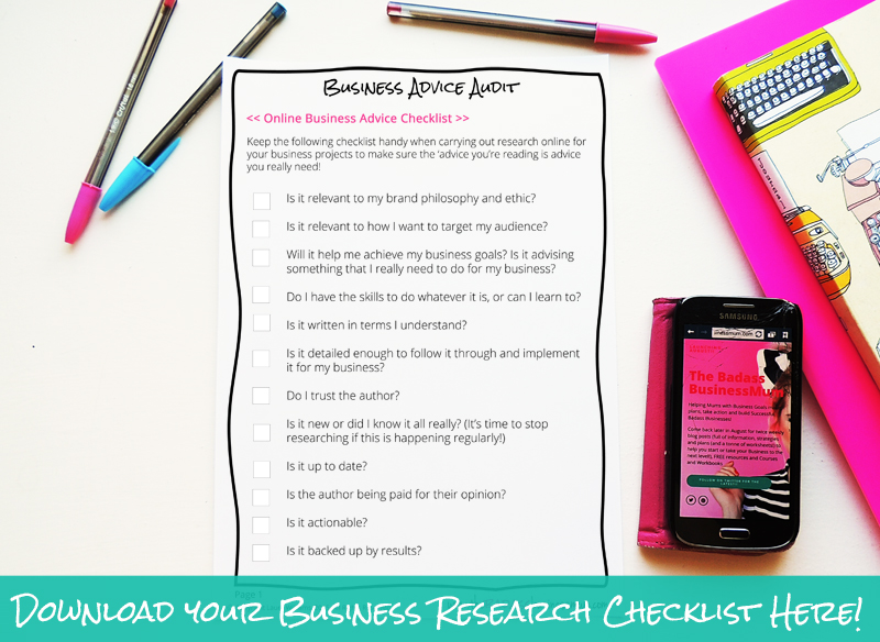 Sometime it's hard to tell if all your Business 'advice' is actually advice you really need! Download and print off your Business Advice Checklist from The Badass BusinessMum to dig deeper into which information you have is really going to help your business succeed.