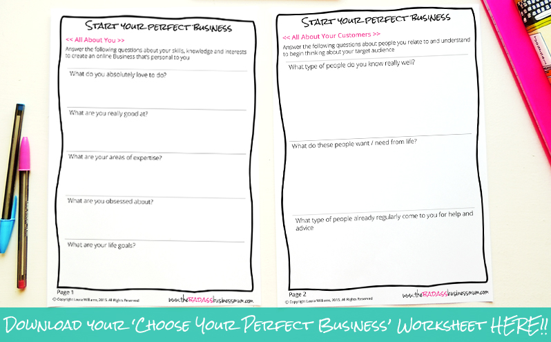 Download your 'Start your Perfect Online Business' worksheets HERE. Explore your skills, potential customers you relate to and get brainstorming your perfect business