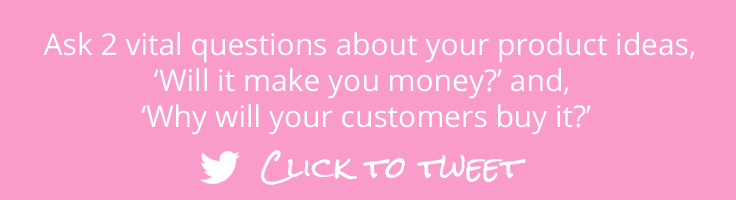 """Click to Tweet - Ask 2 vital questions about your product ideas, """"Can you sell it at a profit?"""" and, """"Why will your customers buy it?"""" Find out more from the free online business start up course, 'From Business Idea to Business Beginning', at The Badass BusinessMum"""