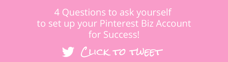 4 Questions to ask yourself to set up your Pinterest Business Account for Success! Click to Tweet