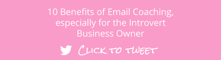 10 benefits of email coaching, especially for Introvert Business Owners. Click to tweet