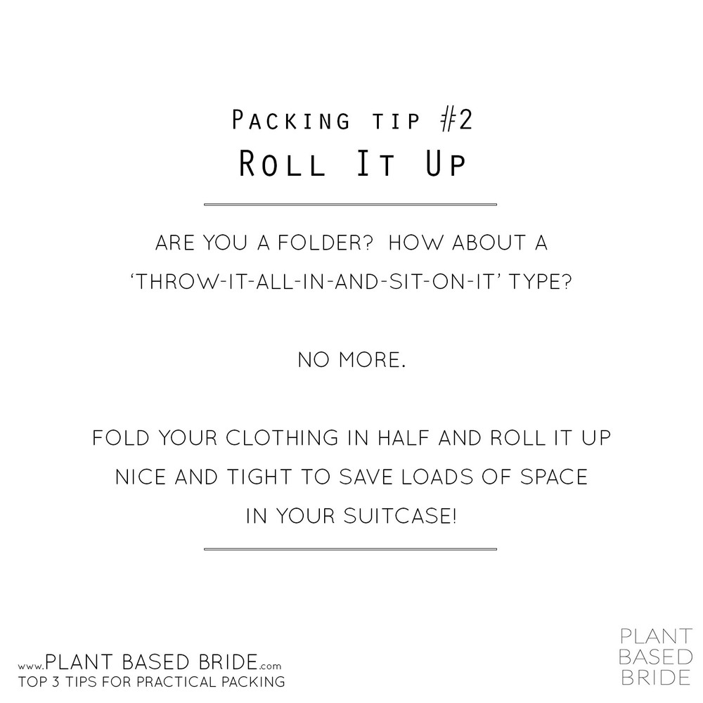 Packing Tip #2 Roll It Up - Are you a folder?  How about a 'throw-it-all-in-and-sit-on-it' type?  No more.  Fold your clothing in half and roll it up nice and tight to save loads of space in your suitcase!  //  Plant Based Bride's Top 3 Tips for Practical Packing