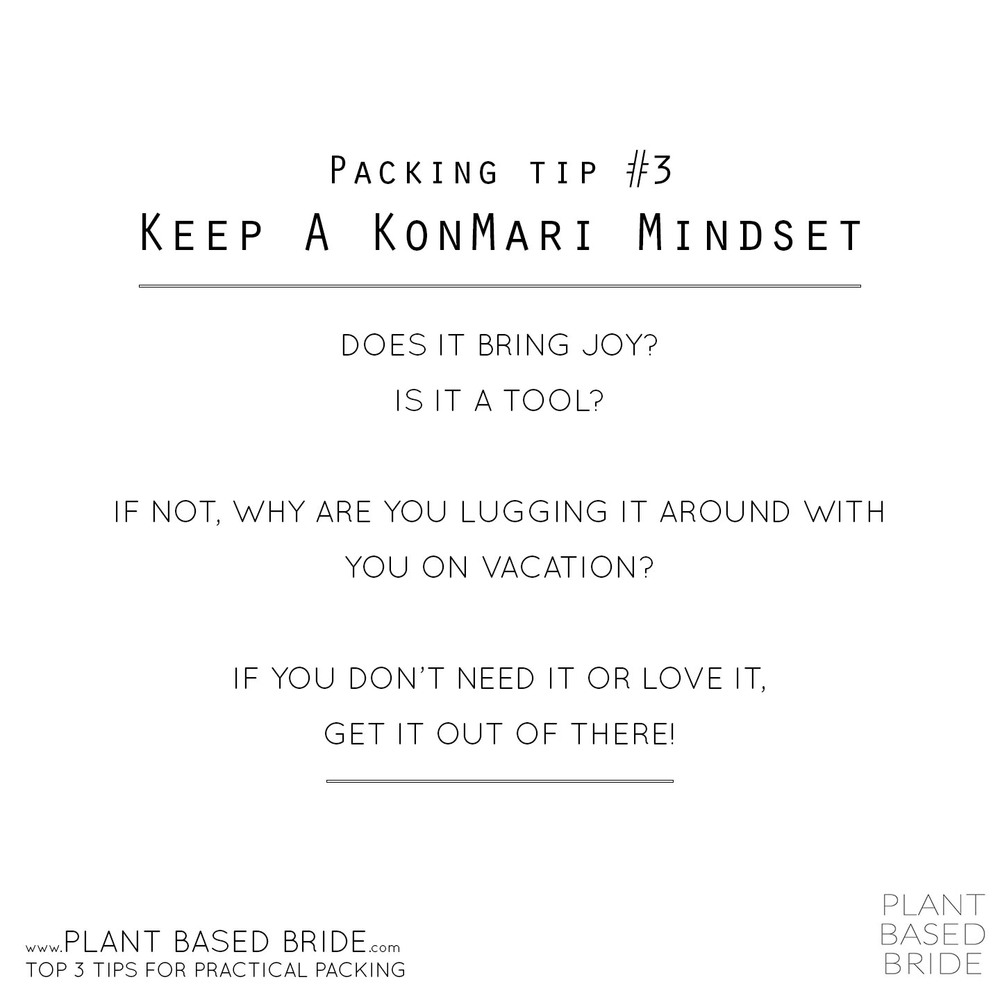 Packing Tip #3 Keep a KonMari Mindset - Does it being joy?  Is it a tool?  If not, why are you lugging it around with you on vacation?  If you don't need it or love it, get it out of there!  //  Plant Based Bride's Top 3 Tips for Practical Packing