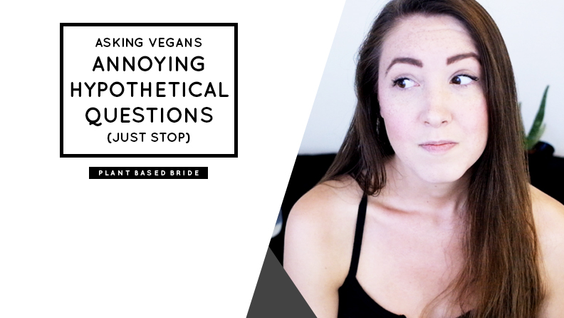 Stop asking vegans annoying hypothetical questions. // Plant Based Bride