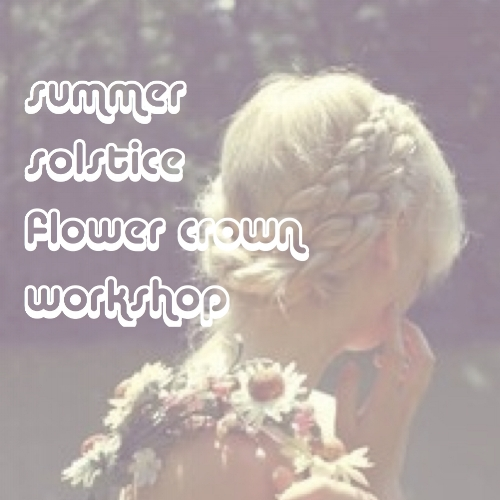 june 22nd, 2017  I  5:30 - 7:30pm solstice flower crown workshop with idlewild floral