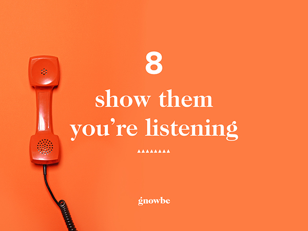 8. Show them you're listening.