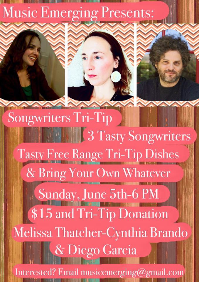 "Join us for our fourth house concert in Atwater Village in Los Angeles on Sunday, June 5th At 6 pm.There will be three great songwriters in the round and tasty tri-tip dishes. Light potluck and byob. Song circle will follow. Within 24 hours of your ticket purchase-you will receive an email with address. Location is in Atwater Village in Los Angeles and parking is close by. Concert will be held in the home of local artist Robert Soffian. Questions? Email at musicemerging@gmail.com To purchase a ticket-Visit EVENTBRITE  Musicians: Melissa Thatcher Melissa plays beautiful piano and writes intricate original songs-a little bit about her from the artist- ""Melissa Thatcher is a singer/songwriter…her style is 'emerging'. She is fond of banana bread, dogs (not cats), down comforters and wishes that Leonard Bernstein had not taken the job as conductor of the NY Philharmonic in 1958, because maybe he would have written more shows and we could all be listening to them right now. I guess that's just a fancy way of saying she likes musical theatre. She is an autism advocate and former Mormon (say that five times fast, 'former Mormon, former Mormon, former Mormon'….) She lives in Los Angeles with her husband, four children, two rescue dogs and the other 3.947 million insane people who choose to part with half of their income to stay here."" Connect with Melissa on her Facebook.  Check out an original song.  Cynthia Brando Cynthia is the author of Perils of Being a Songwriter, a blog about her experiences navigating through the journey of the music industry. Her writing has been published on the popular music sites Music Clout and Music Industry How To and she is the creator of a new music magazine ""Music Emerging"" that is soon releasing its third issue.  For three years, Cynthia has received an honorable mention in SongDoor's International Songwriting contest for her unique songs.  Cynthia has been a featured artist on Women of Substance Radio, and has two songs on the roster. ""To the Bone"" has made it to the top 20 list on the site, and her new song, ""Across the Water"", is featured on Women of Substance's podcast show, which is one of the top podcast shows on itunes. Check out episode #53 to get a stream of the tune: Women of Substance Radio podcast She will also be performing at the Women of Substance Radio showcase at the Mint in Los Angeles on July 27th amongst a stellar lineup of women artists. Her brand new 5 song ep-""In the Here and the Now""-is available to download on Bandcamp Visit: www.cynthiabrando.com Diego Garcia Diego Garcia (Actor, Singer /Songwriter ) Diego has been acting for over 20 years. Persued Hollywood since 99' where he's been in over 70 Commercials a few Films and numerous T.V. shows from Raising Hope, Surviving Suburbia, The Shield, Entourage, Brothers and Sisters, Dirt, and Moonlight to name a few.  Diego also performs in 2 bands as the leadsinger of local indie band Stage 11 (Stage11Music.com ), also as a duo with band High Noon Whiskey. Diego chan also be seen around town singing his original music and supporting #IndieMusicAwareness  Twitter @AwkwardAppeal Facebook Diego Garcia Check out a song by Diego."