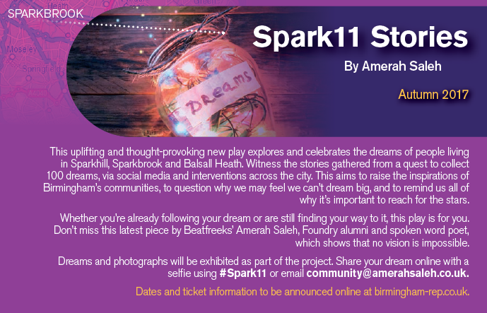 Spark11 stories will explore the stories of Sparkhill and Sparkbrook in three different ways. The Production: The production follows the story of Noura, a young girl who wants to become a music producer and own her own record label. She is faced with the cultural pressures and barriers of her community. She meets Omar on the way who is on his way to becoming a spoken word artist. Coming from similar backgrounds with completely different struggles they try and support one another. Both Omar and Noura come from two different families; we follow their journey through conversations between family members, teachers and the community. This will be on 5th October at The Muath Trust, The Bordesley Centre, Stratford Rd, Birmingham B11 1AR, 6.30-8.30pm  The Web Series The web series releasing later this year follows the journey of Babuk and Kaveh. Two brothers split by war, they journey through life trying to find each other. Babuk with his sitar and Kaveh with his voice. We follow their journey to see if they ever meet again and most importantly if they had fulfilled their dreams. This will be released in late 2017 or early 2018. The Exhibition We will be working to exhibit all 101 dreams that we have collected. If you would like to feature your dream in the exhibition please send an image as well as your dream (the first dream you had or a dream that you have at the moment) to community@amerahsaleh.co.uk with subject 'Exhibtion'. This will be exhibited in November/December 2017.