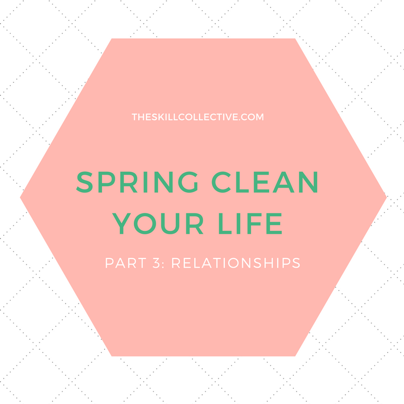 spring clean your life part 3 relationships the skill collective
