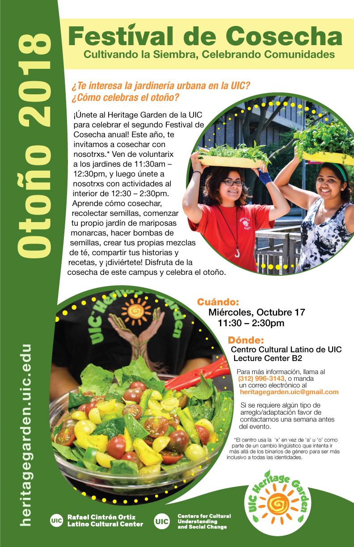 Festival de Cosecha: Cultivando la Siembra, Celebrando Comunidades  Organizado por el UIC Heritage Garden  ¿Te interesa la jardinería urbana en la UIC? ¿Cómo celebras el otoño?  ¡Únete con el Heritage Garden de la UIC para celebrar el segundo Festival de Cosecha anual! Este año, te invitamos a cosechar con nosotrxs: Ven de voluntarix* a los jardines de 11:30am-12:30pm, y luego únete a nosotrxs con actividades al interior de 12:30-2:30pm. Aprende cómo cosechar, recolectar semillas, comenzar tu propio jardín de mariposas monarcas, hacer bombas de semillas, crear tus propias mezclas de té, comparte tus historias y recetas, y ¡diviértete! Disfruta de la cosecha de este campus y celebra el otoño.  Cuando: Miércoles, octubre 17, 2018  Hora: 11:30am-2:30pm  Dónde: Centro Cultural Latino Rafael Cintron, Lecture Center B2  Para más información llama al 312 996 3143, o manda un correo electrónico a heritagegarden.uic@gmail.com  Si se requiere algún tipo de arreglo/adaptación favor de contactarnos una semana antes del evento.  *El centro usa la 'x' en vez de 'a' u 'o' como parte de un cambio lingüístico que intenta ir más allá de los binarios de género para ser más inclusivo a todas las identidades.