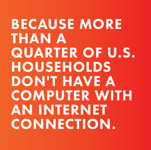 because more than a quarter of U.S. households don't have a computer with an internet connection