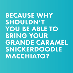 because why shouldn't you be able to bring your grande caramel snickerdoodle macchiato?